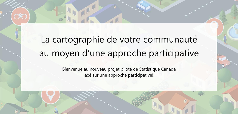 La cartographie de votre communauté au moyen d'une approche participative, Bienvenue au nouveau projet pilote de Statistique Canada axé sur une approche participative!